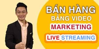 Bán hàng bằng video marketing và livestream - Văn Thượng Hỉ