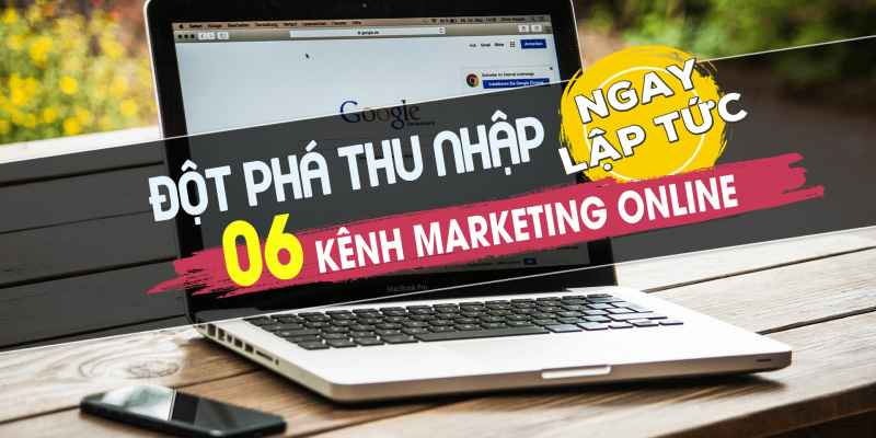 Đột phá thu nhập 06 kênh marketing online ngay lập tức