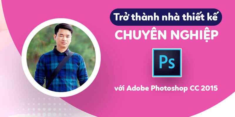 Khóa học Trở thành nhà thiết kế chuyên nghiệp với Adobe Photoshop CC 2015 đang giảm giá – Khóa học online ưu đãi 40%