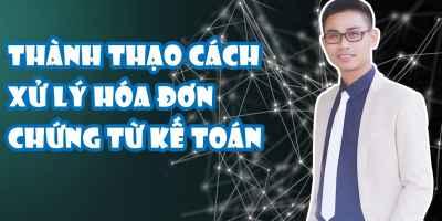Thành thạo cách xử lý về hóa đơn chứng từ kế toán - Học là biết LÀM - Nguyễn Lê Hoàng