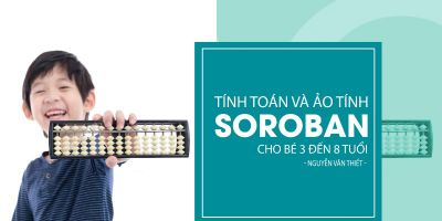 Tính toán và ảo tính Soroban cho bé 3 đến 8 tuổi