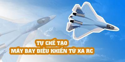 Tự chế tạo máy bay điều khiển từ xa RC
