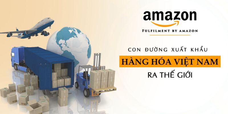 Amazon FBA (Fulfillment by Amazon) - Con đường xuất khẩu hàng hóa Việt Nam ra thế giới