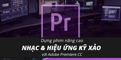 Dựng phim nâng cao ca nhạc & hiệu ứng kỹ xảo với Adobe Premiere CC