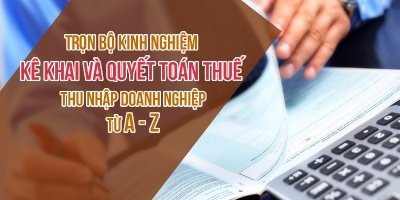 Trọn bộ Kinh nghiệm kê khai và quyết toán thuế thu nhập doanh nghiệp từ A - Z
