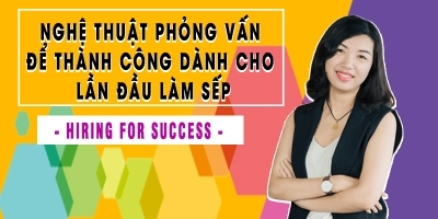 Nghệ thuật phỏng vấn để thành công dành cho lần đầu làm sếp - Hiring for success  - Nguyễn Thị Mỹ Hạnh