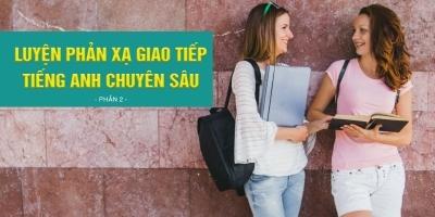Luyện phản xạ giao tiếp Tiếng Anh chuyên sâu (Phần 2)