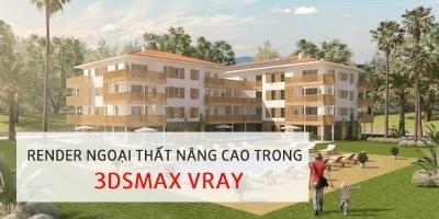 Render ngoại thất nâng cao trong 3DsMax Vray