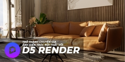 Trở thành chuyên gia D5 Render kiến trúc, nội thất (Render cho 3DS Max - Sketchup)