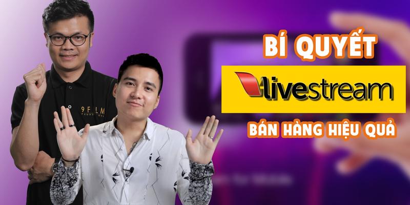 Bí quyết Live Stream bán hàng hiệu quả
