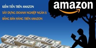 Kiếm tiền trên Amazon - Xây dựng doanh nghiệp ngàn $ bằng bán hàng trên Amazon