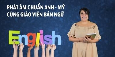 Phát âm chuẩn Anh - Mỹ cùng giáo viên bản ngữ